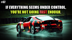 ... Seems Under Control, You're Not Going Fast Enough. ~ Car Quotes