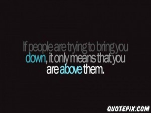 try to bring you down to quotes about people trying to bring you down