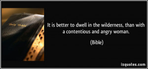 ... in the wilderness, than with a contentious and angry woman. - Bible