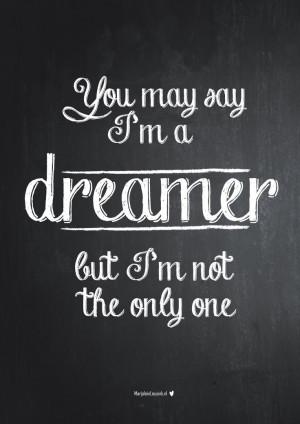 you may say I'm a dreamer, but I'm not the only one. John Lennon The ...