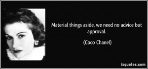 Material things aside, we need no advice but approval. - Coco Chanel