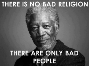 ... no bad religion, there are only bad people