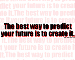 The Best Way To Predict Your Future Is to Create It ~ Future Quote