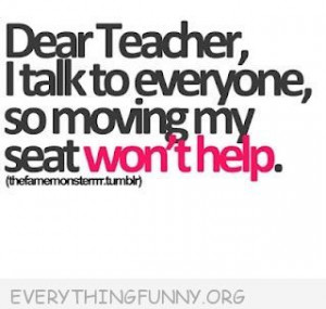 funny quotes dear teacher i talk to everyone so moving my seat won't ...