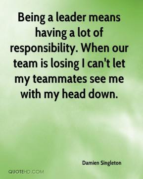 Damien Singleton - Being a leader means having a lot of responsibility ...