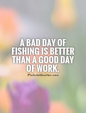 bad day fishing is better than a good day at work
