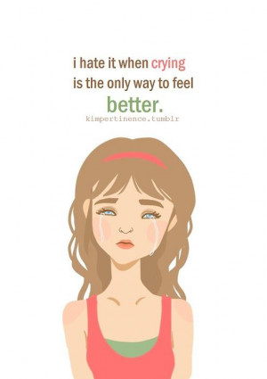 ... Feel Better: Quote About I Hate It When Crying Is The Only Way To Feel