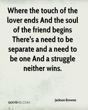 Where the touch of the lover ends And the soul of the friend begins ...