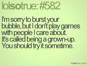 sorry to burst your bubble, but I don't play games with people I ...