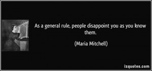 As a general rule, people disappoint you as you know them. - Maria ...