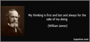... is first and last and always for the sake of my doing. - William James