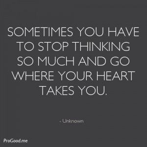 Sometimes You Have To Stop Thinking So Much And Go Where Your Heart ...
