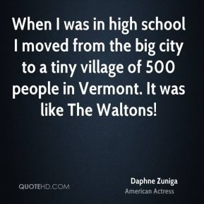 Daphne Zuniga - When I was in high school I moved from the big city to ...