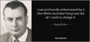 ... Australia Policy) and did all I could to change it. - Gough Whitlam