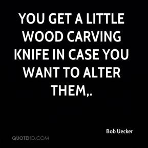 Bob Uecker - You get a little wood carving knife in case you want to ...