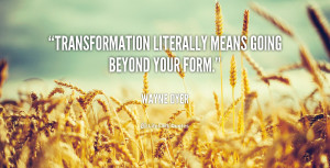 """Transformation literally means going beyond your form."""""""