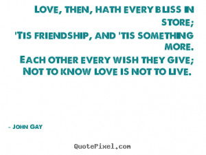 Love quote - Love, then, hath every bliss in store; 'tis friendship ...