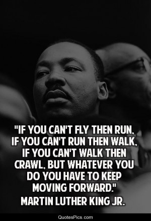 If you can't fly… – Martin Luther King, Jr.