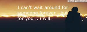 can't wait around for someone forever , Pictures , but for you .. i ...