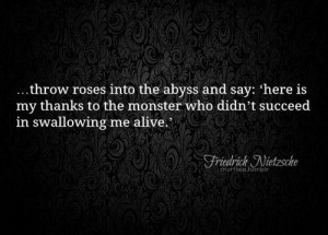 Throw roses into the abyss and say: 'here is my thanks to the monster ...