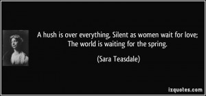 ... wait for love; The world is waiting for the spring. - Sara Teasdale