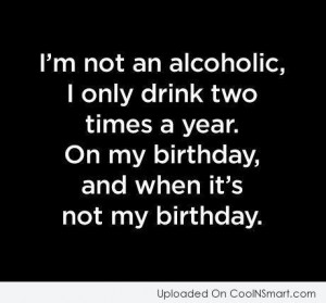 Alcohol Quote: I'm not an alcoholic, I only drink...