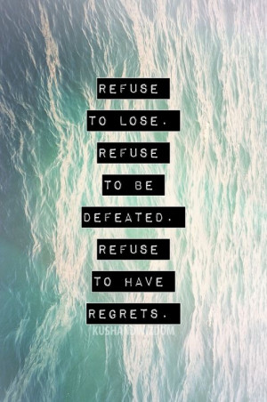 ... to lose, refuse to be defeated refuse to have regrets. Great quote