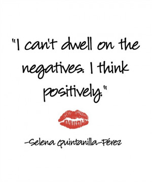 can't dwell on the negatives. I think positively.