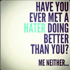 Have you met a hater doing better than you?