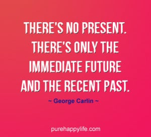 ... no present. There's only the immediate future and the recent past
