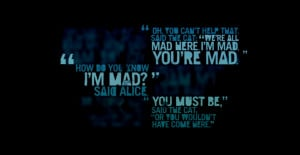 : 'we're all mad here. I'm mad. You're mad.' 'How do you know I'm mad ...