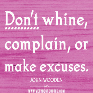 ... whine, complain, or make excuses – JOHN WOODEN Positive Quotes