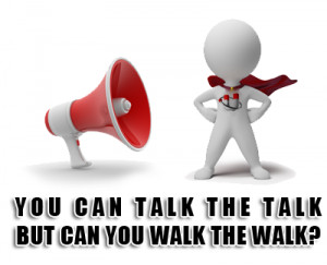 You can talk the talk but can you walk the walk?