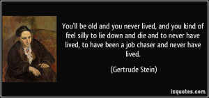 -you-ll-be-old-and-you-never-lived-and-you-kind-of-feel-silly-to-lie ...