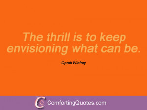 The thrill is to keep envisioning what can be. Oprah Winfrey