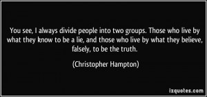 people into two groups. Those who live by what they know to be a lie ...
