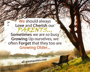 Love and Cherish our PARENTS... Sometimes we are so busy Growing ...