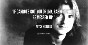 If carrots got you drunk, rabbits would be messed-up.""