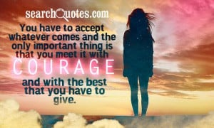 ... that you meet it with courage and with the best that you have to give