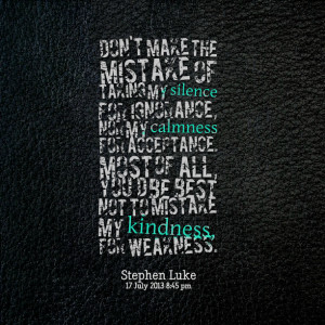 ... most of all, you'd be best not to mistake my kindness, for weakness