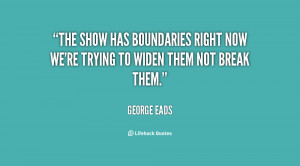 The show has boundaries right now we're trying to widen them not break ...