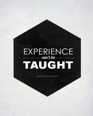 Experience can't be taught - Life Quotes from http://dailyquotes.co