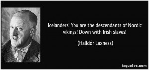 ... of Nordic vikings! Down with Irish slaves! - Halldór Laxness