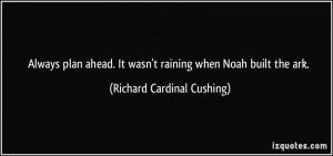 Always plan ahead. It wasn't raining when Noah built the ark ...