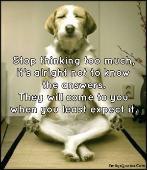 Stop thinking too much, it's alright not to know the answers. They ...