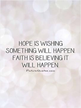 ... is wishing something will happen. Faith is believing it will happen
