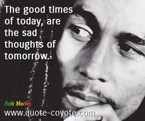 Tomorrow quotes - The good times of today, are the sad thoughts of ...