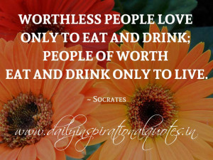 ... of worth eat and drink only to live. ~ Socrates ( Inspiring Quotes