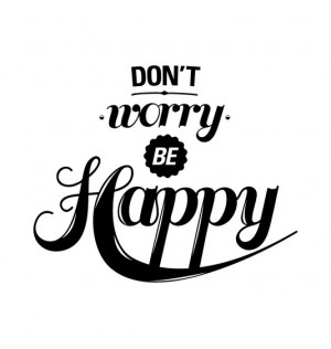 dont worry be happy quotes dont worry be happy quotes