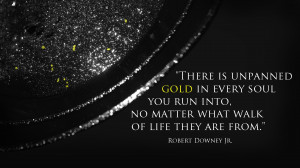 "There is unpanned gold in every soul…"" -Robert Downey Jr."